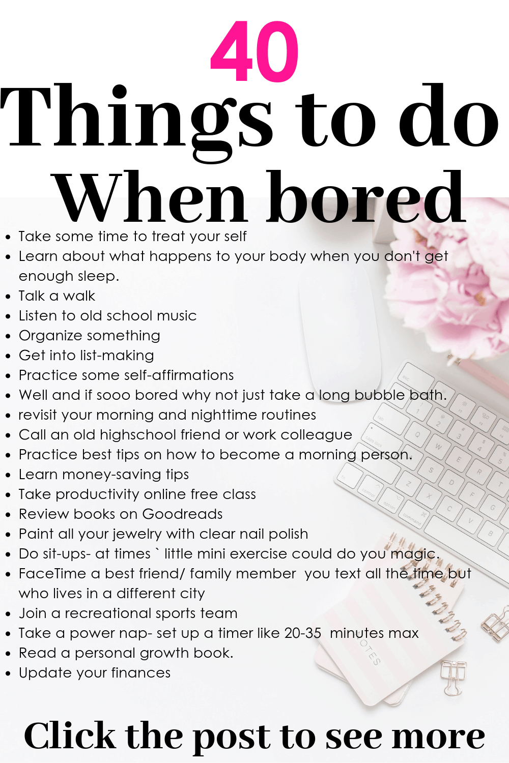 Wondering what fun, creative adult activities or things to do when bored either at home alone, at work or with a friend? This article has over 30 creative bored ideas solution for adults activities that you kill your boredom. Number 16 & 24 are my top best. Click to read the rest. #bored #girlboss #babe #beauty #goals #happy #queen #atwork #bored #alone #idle #beauty#makeup #selflove #selfcare #goals